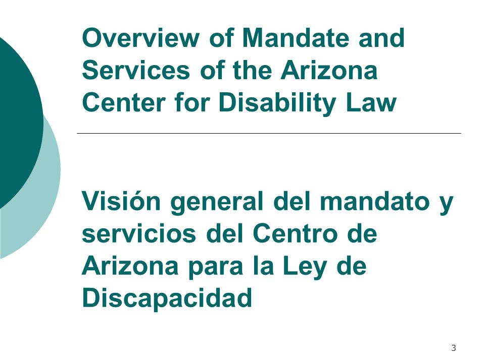 3 Overview of Mandate and Services of the Arizona Center for Disability Law Visión general del mandato y servicios del Centro de Arizona para la Ley d