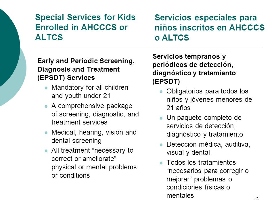 Special Services for Kids Enrolled in AHCCCS or ALTCS Early and Periodic Screening, Diagnosis and Treatment (EPSDT) Services Mandatory for all childre