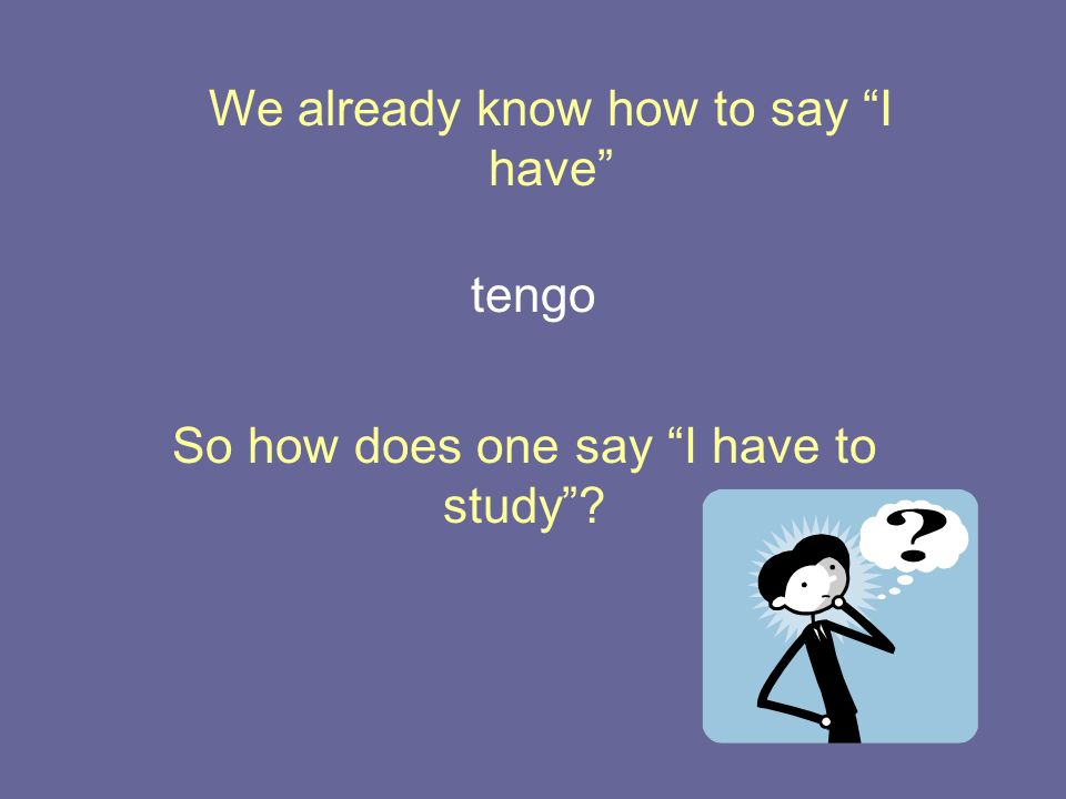 We already know how to say I have So how does one say I have to study? tengo