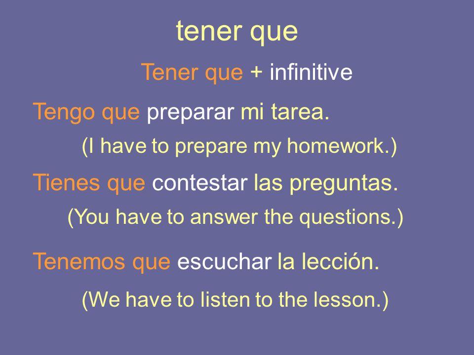 tener que Tener que + infinitive Tengo que preparar mi tarea. Tienes que contestar las preguntas. (I have to prepare my homework.) (You have to answer