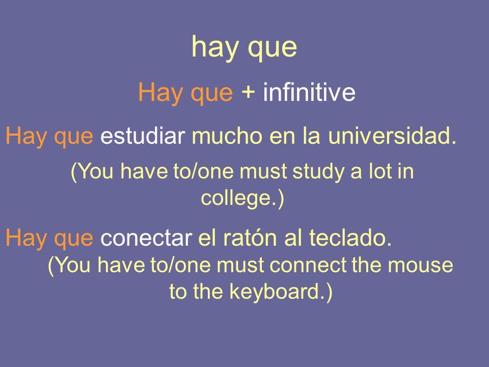 hay que Hay que + infinitive Hay que estudiar mucho en la universidad. (You have to/one must study a lot in college.) Hay que conectar el ratón al tec