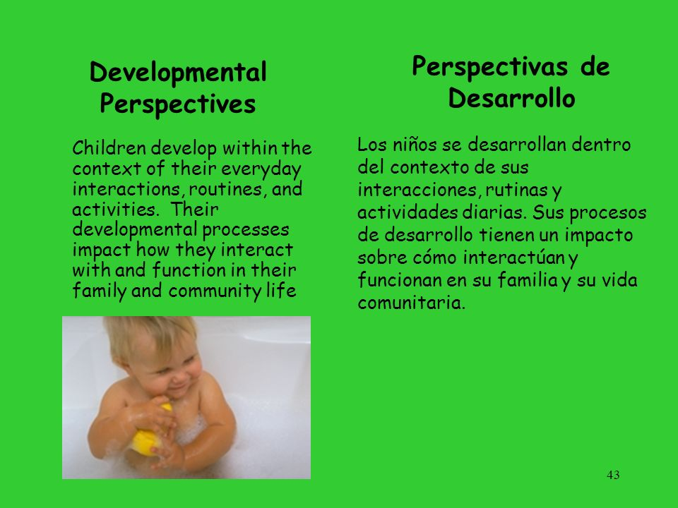 43 Developmental Perspectives Children develop within the context of their everyday interactions, routines, and activities. Their developmental proces