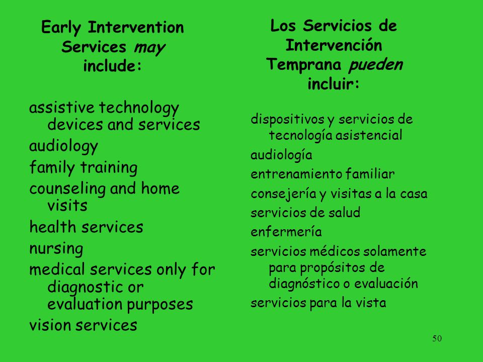 Early Intervention Services may include: assistive technology devices and services audiology family training counseling and home visits health service