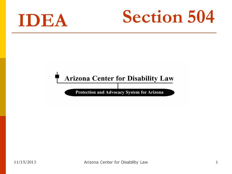 11/15/2013 Arizona Center for Disability Law 62 IDEA Section 504 Similarities IDEA Evaluation IEP Placement LRE Procedural Safeguards Hearing Court File complaint (State) IDEA Evaluación IEP Colocación Ambiente de menor restricción Salvaguardas de procedimiento Audiencia Tribunal Presentar demanda (Estado) Fracción 504 de IDEA Semejanzas