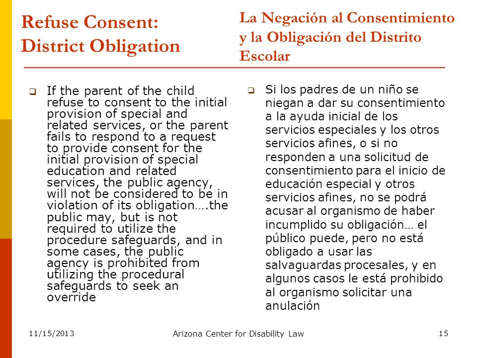 11/15/2013 Arizona Center for Disability Law 15 Refuse Consent: District Obligation If the parent of the child refuse to consent to the initial provis