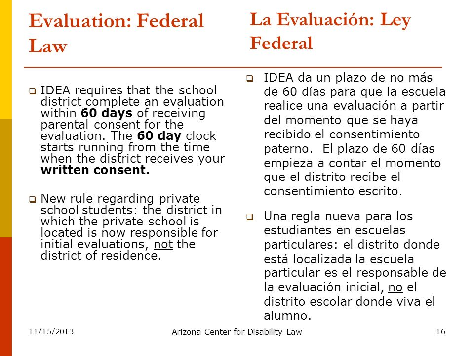 11/15/2013 Arizona Center for Disability Law 16 Evaluation: Federal Law IDEA requires that the school district complete an evaluation within 60 days o