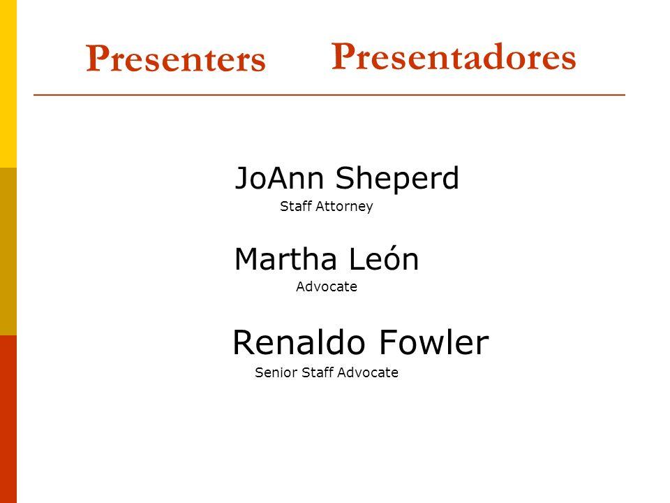 Presenters JoAnn Sheperd Staff Attorney Martha León Advocate Renaldo Fowler Senior Staff Advocate Presentadores