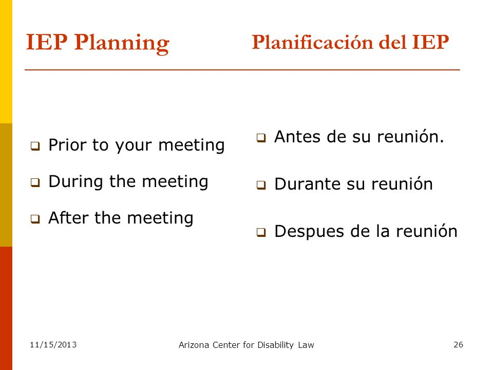 11/15/2013 Arizona Center for Disability Law 26 IEP Planning Prior to your meeting During the meeting After the meeting Antes de su reunión. Durante s