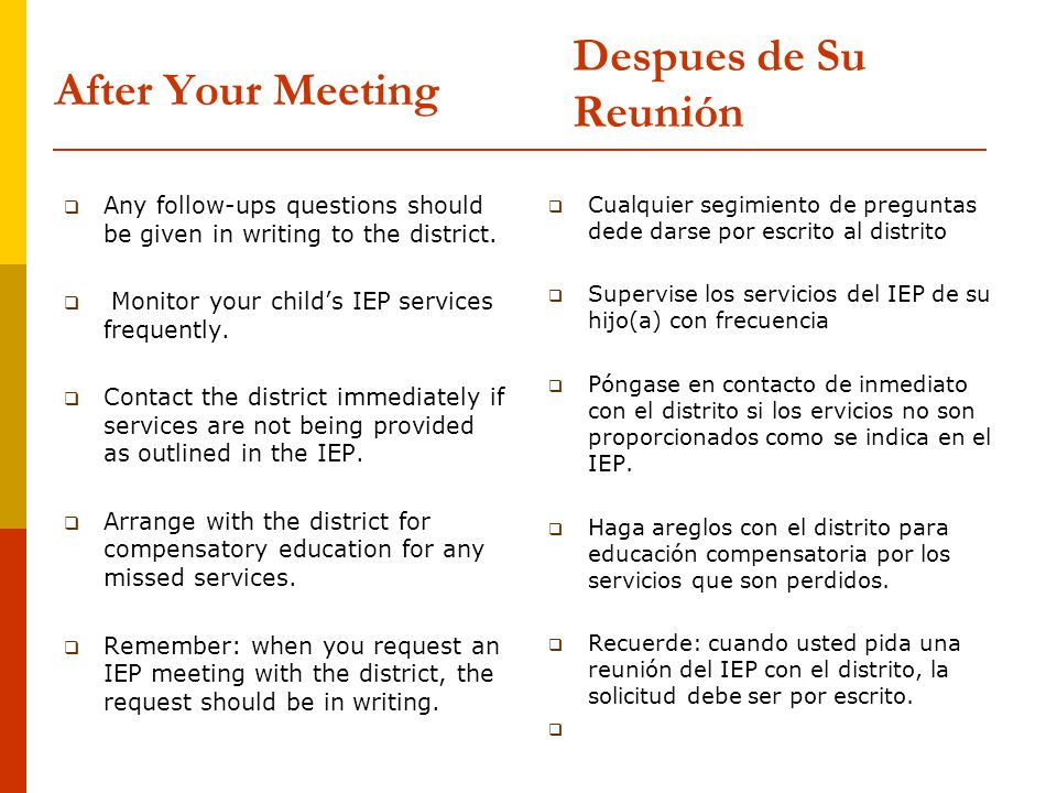 After Your Meeting Any follow-ups questions should be given in writing to the district. Monitor your childs IEP services frequently. Contact the distr
