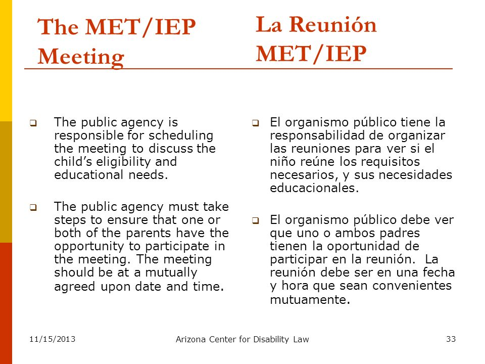 11/15/2013 Arizona Center for Disability Law 33 The MET/IEP Meeting The public agency is responsible for scheduling the meeting to discuss the childs