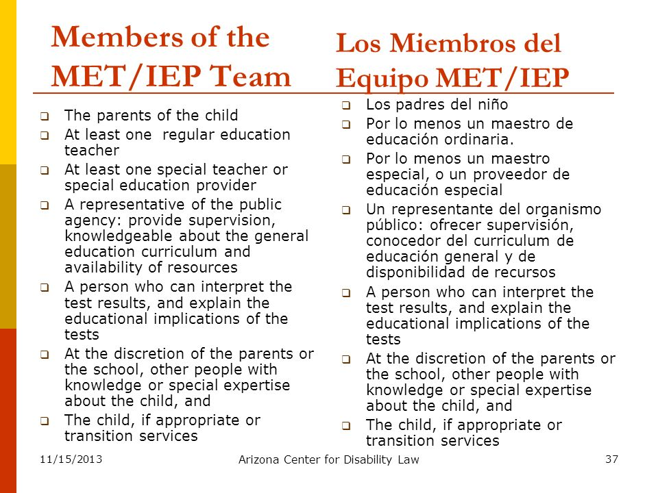 11/15/2013 Arizona Center for Disability Law 37 Members of the MET/IEP Team The parents of the child At least one regular education teacher At least o