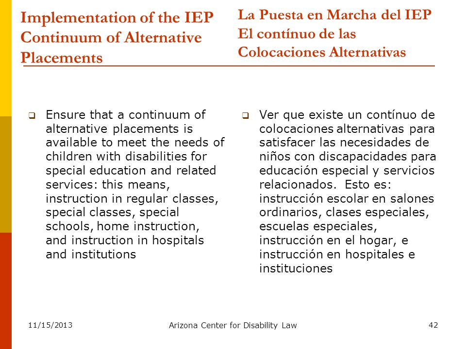 11/15/2013 Arizona Center for Disability Law 42 Implementation of the IEP Continuum of Alternative Placements Ensure that a continuum of alternative p