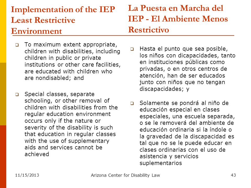 11/15/2013 Arizona Center for Disability Law 43 Implementation of the IEP Least Restrictive Environment To maximum extent appropriate, children with d
