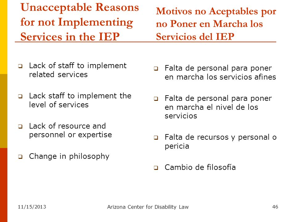 11/15/2013 Arizona Center for Disability Law 46 Unacceptable Reasons for not Implementing Services in the IEP Lack of staff to implement related servi