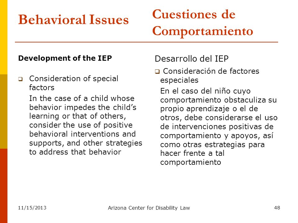 11/15/2013 Arizona Center for Disability Law 48 Behavioral Issues Development of the IEP Consideration of special factors In the case of a child whose