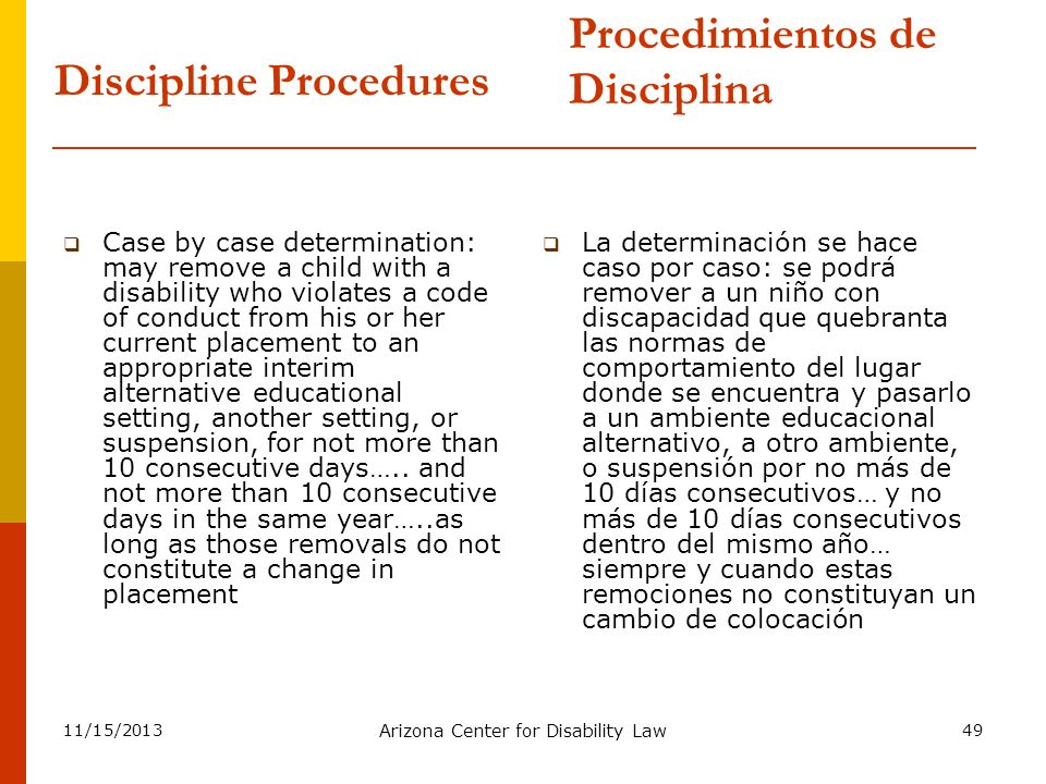 11/15/2013 Arizona Center for Disability Law 49 Discipline Procedures Case by case determination: may remove a child with a disability who violates a