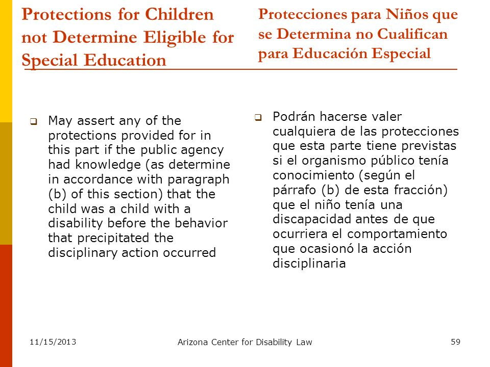 11/15/2013 Arizona Center for Disability Law 59 Protections for Children not Determine Eligible for Special Education May assert any of the protection
