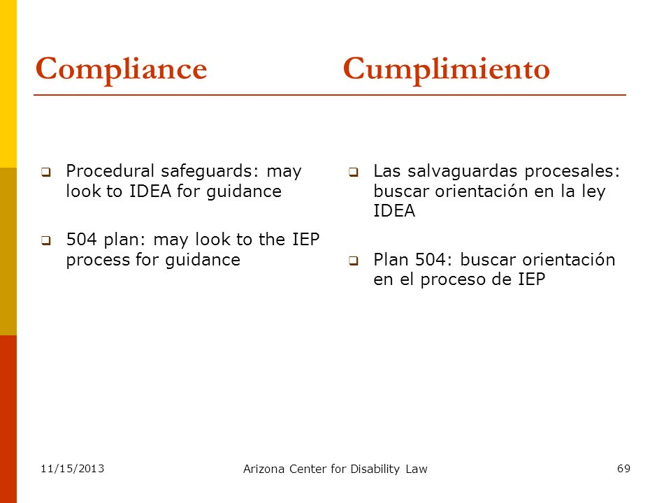 11/15/2013 Arizona Center for Disability Law 69 Compliance Procedural safeguards: may look to IDEA for guidance 504 plan: may look to the IEP process