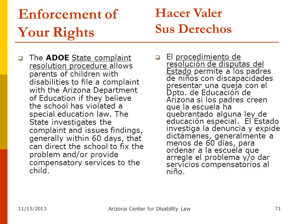 11/15/2013 Arizona Center for Disability Law 71 Enforcement of Your Rights The ADOE State complaint resolution procedure allows parents of children wi