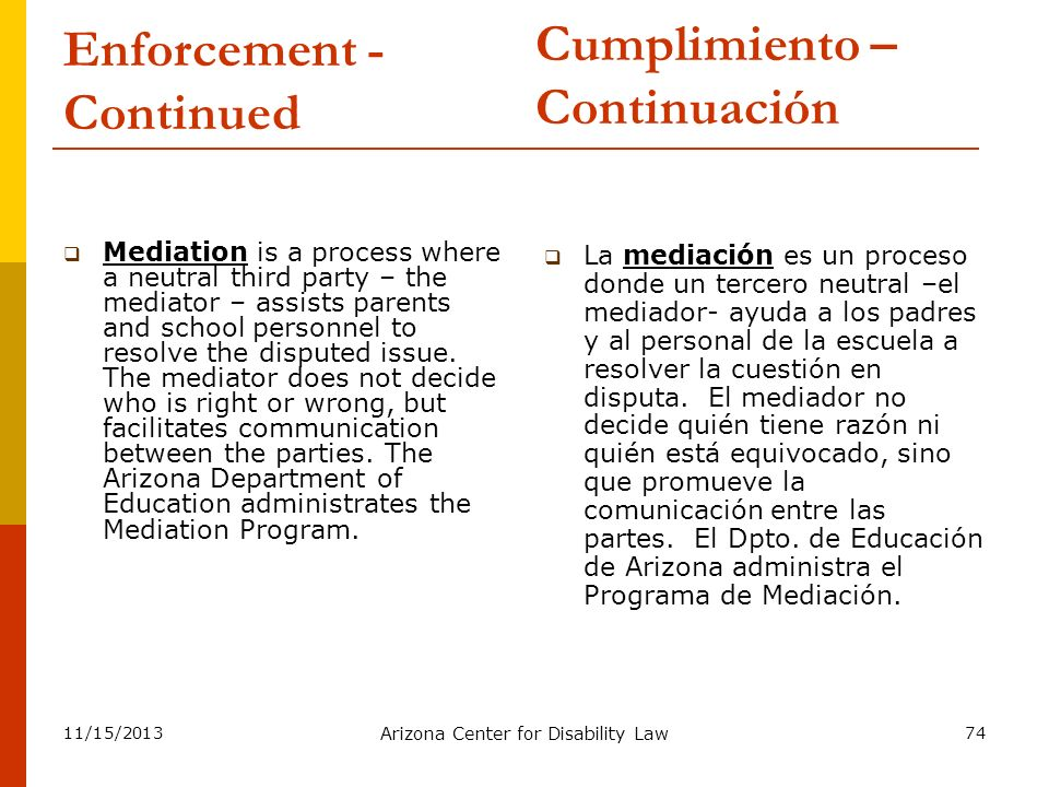 11/15/2013 Arizona Center for Disability Law 74 Enforcement - Continued Mediation is a process where a neutral third party – the mediator – assists pa