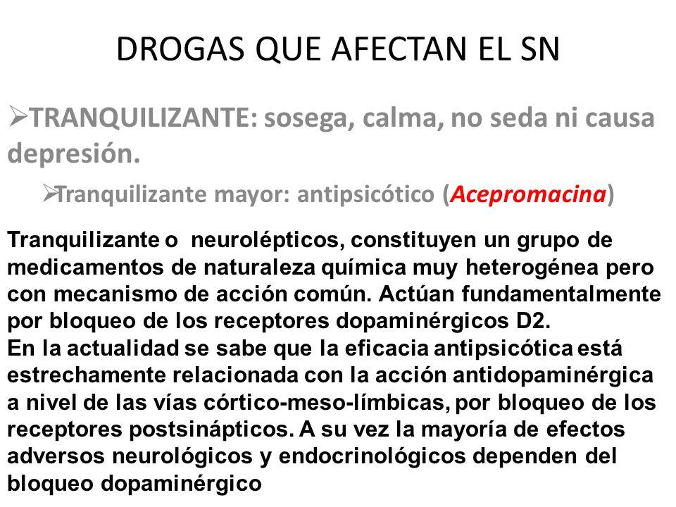 DROGAS QUE AFECTAN EL SN TRANQUILIZANTE: sosega, calma, no seda ni causa depresión. Tranquilizante mayor: antipsicótico (Acepromacina) Tranquilizante