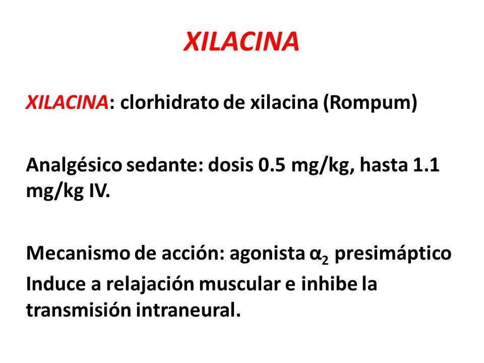 XILACINA: clorhidrato de xilacina (Rompum) Analgésico sedante: dosis 0.5 mg/kg, hasta 1.1 mg/kg IV. Mecanismo de acción: agonista α 2 presimáptico Ind