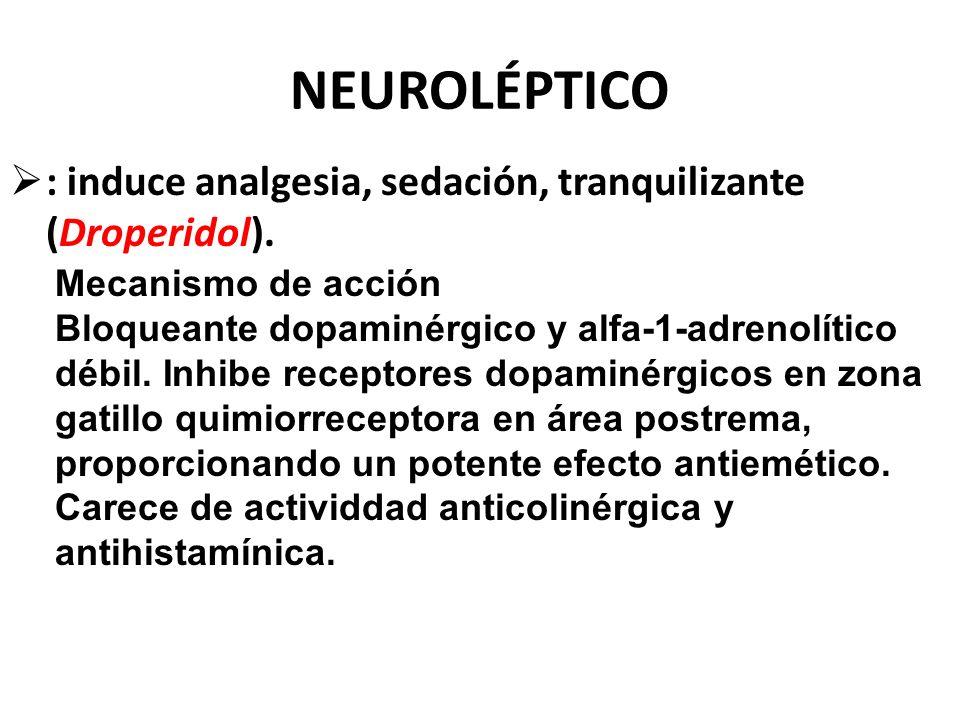 NEUROLÉPTICO : induce analgesia, sedación, tranquilizante (Droperidol). Mecanismo de acción Bloqueante dopaminérgico y alfa-1-adrenolítico débil. Inhi