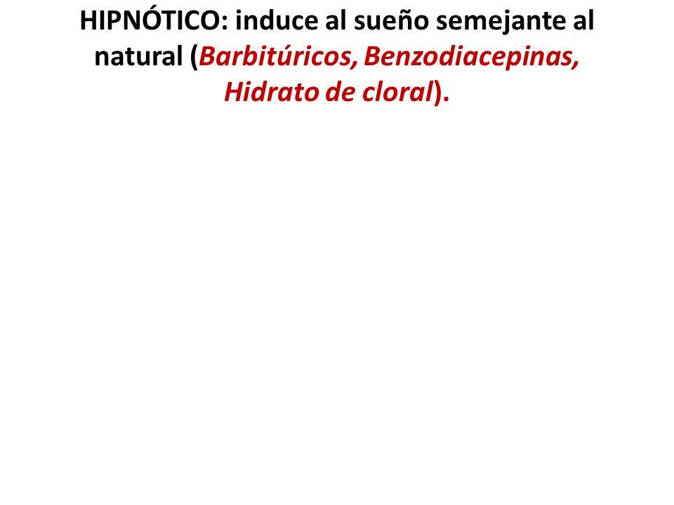 HIPNÓTICO: induce al sueño semejante al natural (Barbitúricos, Benzodiacepinas, Hidrato de cloral).