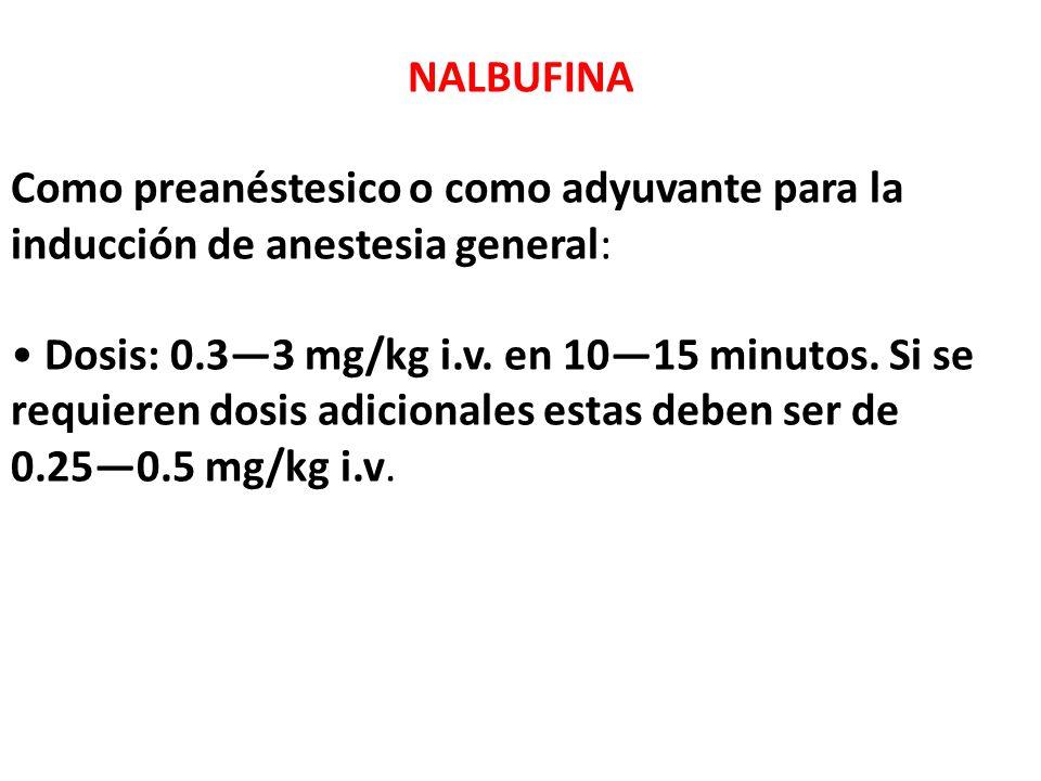 NALBUFINA Como preanéstesico o como adyuvante para la inducción de anestesia general: Dosis: 0.33 mg/kg i.v. en 1015 minutos. Si se requieren dosis ad