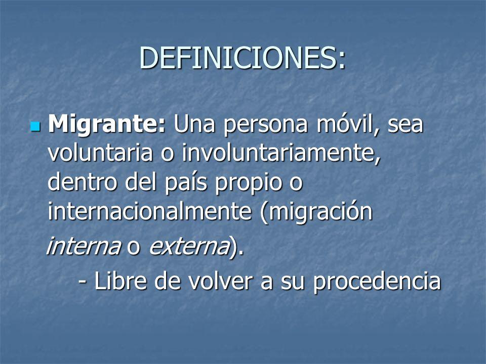 DEFINICIONES: Migrante: Una persona móvil, sea voluntaria o involuntariamente, dentro del país propio o internacionalmente (migración Migrante: Una pe