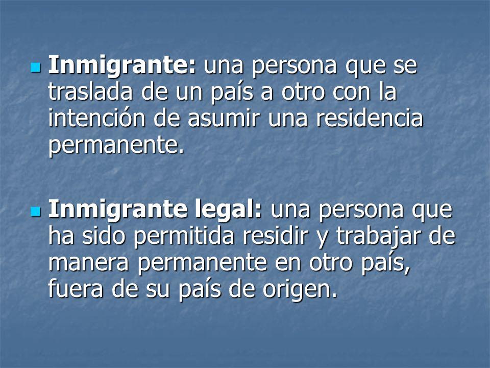Inmigrante: una persona que se traslada de un país a otro con la intención de asumir una residencia permanente. Inmigrante: una persona que se traslad