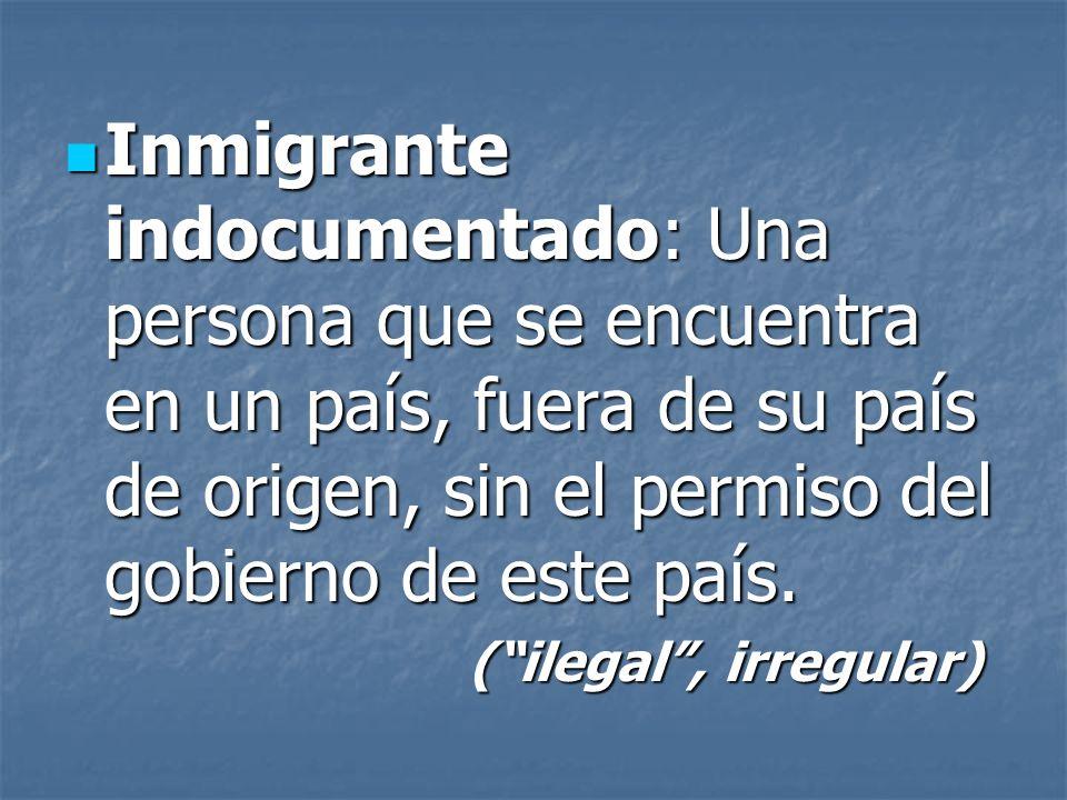 Inmigrante indocumentado: Una persona que se encuentra en un país, fuera de su país de origen, sin el permiso del gobierno de este país. Inmigrante in