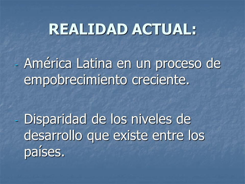 REALIDAD ACTUAL: - América Latina en un proceso de empobrecimiento creciente. - Disparidad de los niveles de desarrollo que existe entre los países.