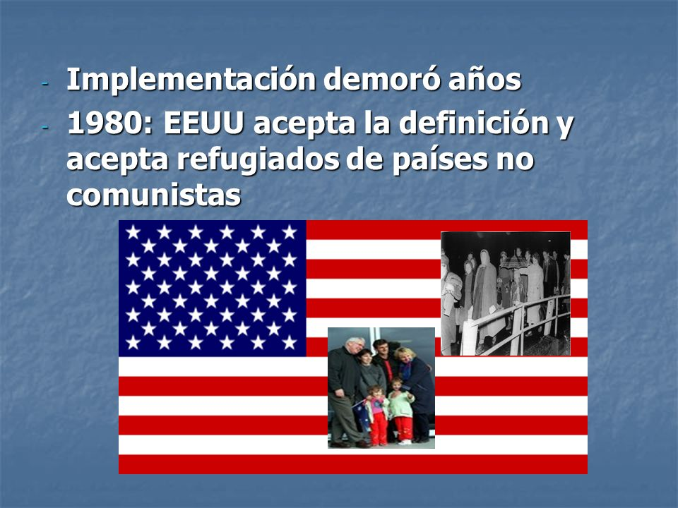 - Implementación demoró años - 1980: EEUU acepta la definición y acepta refugiados de países no comunistas