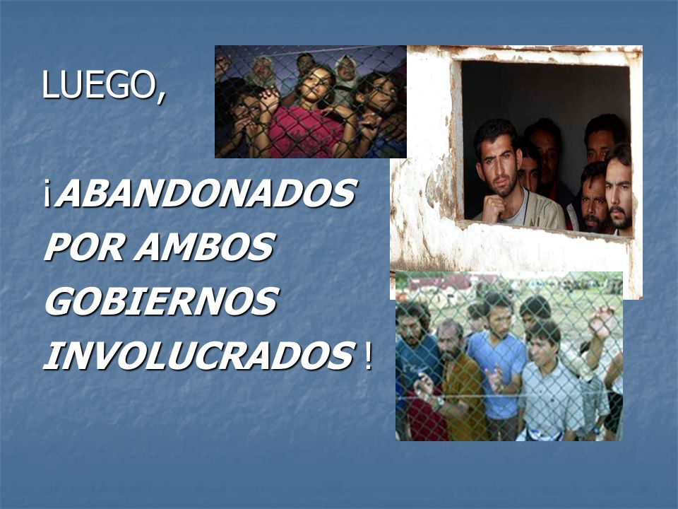 LUEGO, ¡ABANDONADOS POR AMBOS GOBIERNOS INVOLUCRADOS !