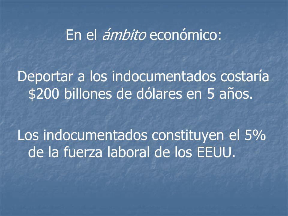 En el ámbito económico: Deportar a los indocumentados costaría $200 billones de dólares en 5 años. Los indocumentados constituyen el 5% de la fuerza l
