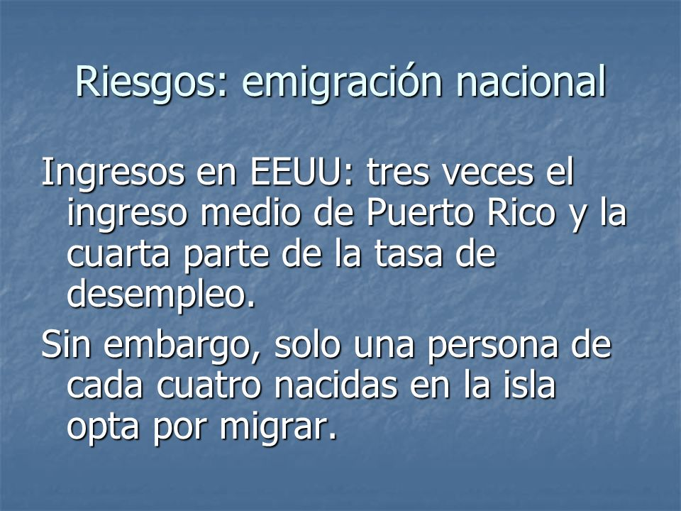 Riesgos: emigración nacional Ingresos en EEUU: tres veces el ingreso medio de Puerto Rico y la cuarta parte de la tasa de desempleo. Sin embargo, solo