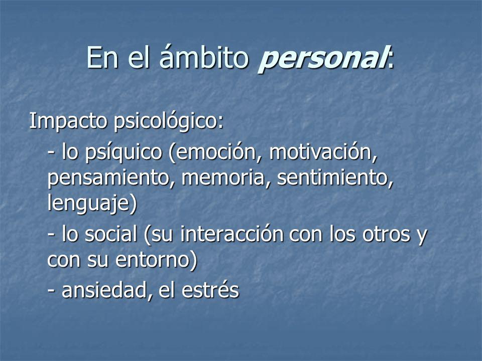 En el ámbito personal: Impacto psicológico: - lo psíquico (emoción, motivación, pensamiento, memoria, sentimiento, lenguaje) - lo social (su interacci