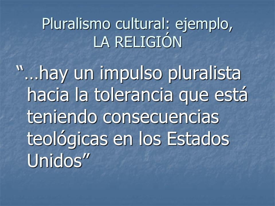 Pluralismo cultural: ejemplo, LA RELIGIÓN …hay un impulso pluralista hacia la tolerancia que está teniendo consecuencias teológicas en los Estados Uni