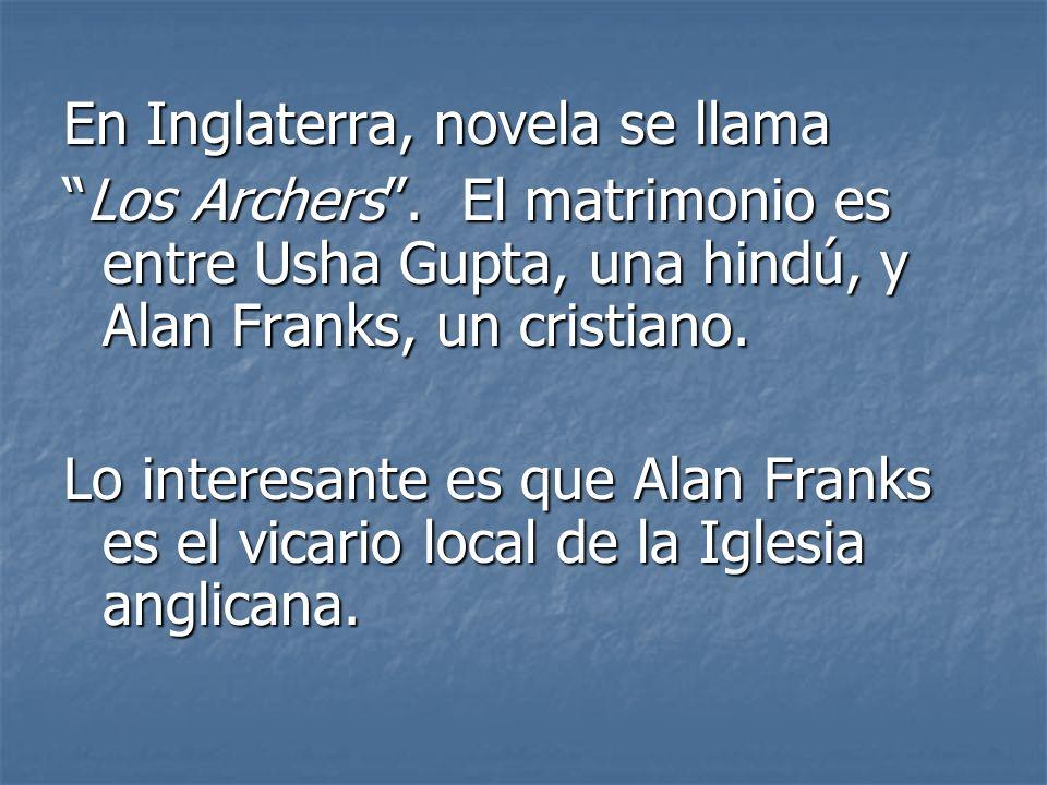 En Inglaterra, novela se llama Los Archers. El matrimonio es entre Usha Gupta, una hindú, y Alan Franks, un cristiano.Los Archers. El matrimonio es en
