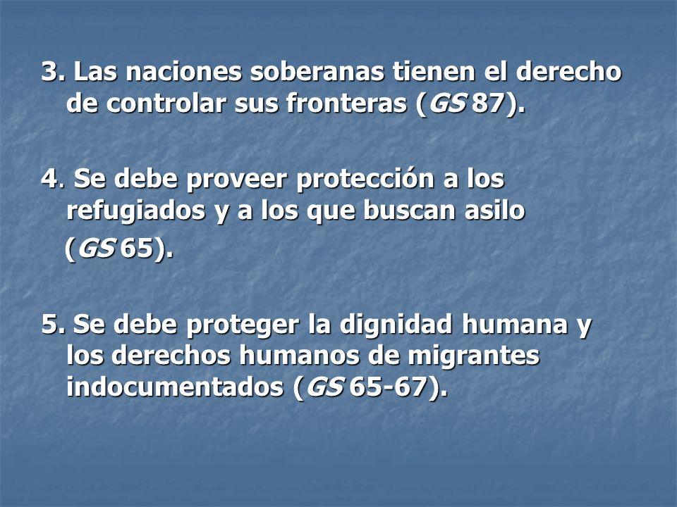 3. Las naciones soberanas tienen el derecho de controlar sus fronteras (GS 87). 4. Se debe proveer protección a los refugiados y a los que buscan asil