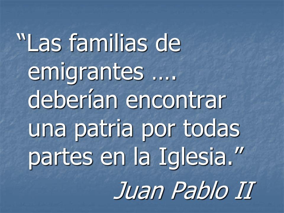 Las familias de emigrantes …. deberían encontrar una patria por todas partes en la Iglesia. Juan Pablo II Juan Pablo II