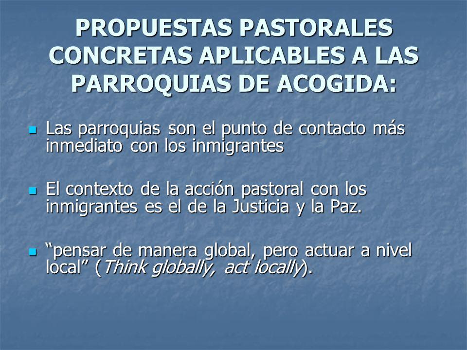 PROPUESTAS PASTORALES CONCRETAS APLICABLES A LAS PARROQUIAS DE ACOGIDA: Las parroquias son el punto de contacto más inmediato con los inmigrantes Las