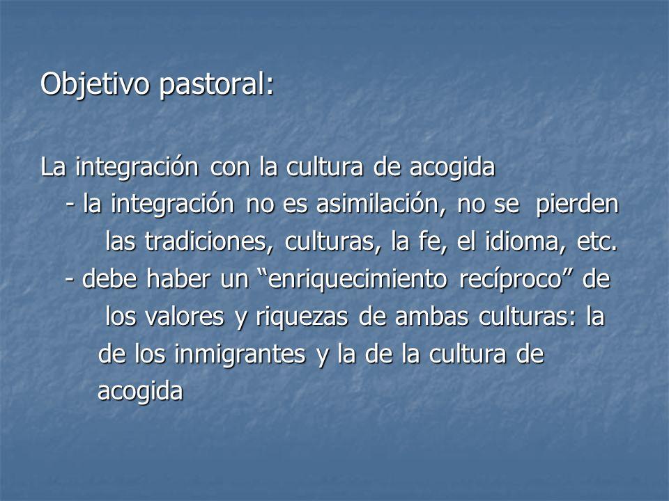 Objetivo pastoral: La integración con la cultura de acogida - la integración no es asimilación, no se pierden las tradiciones, culturas, la fe, el idi