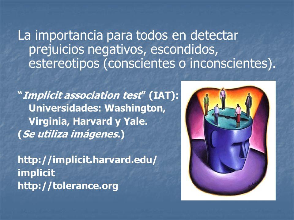 La importancia para todos en detectar prejuicios negativos, escondidos, estereotipos (conscientes o inconscientes). Implicit association test (IAT): U