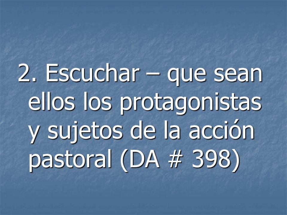2. Escuchar – que sean ellos los protagonistas y sujetos de la acción pastoral (DA # 398)