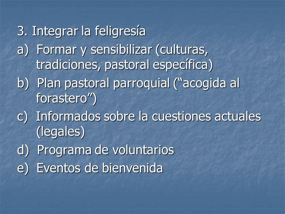 3. Integrar la feligresía a) Formar y sensibilizar (culturas, tradiciones, pastoral específica) b) Plan pastoral parroquial (acogida al forastero) c)