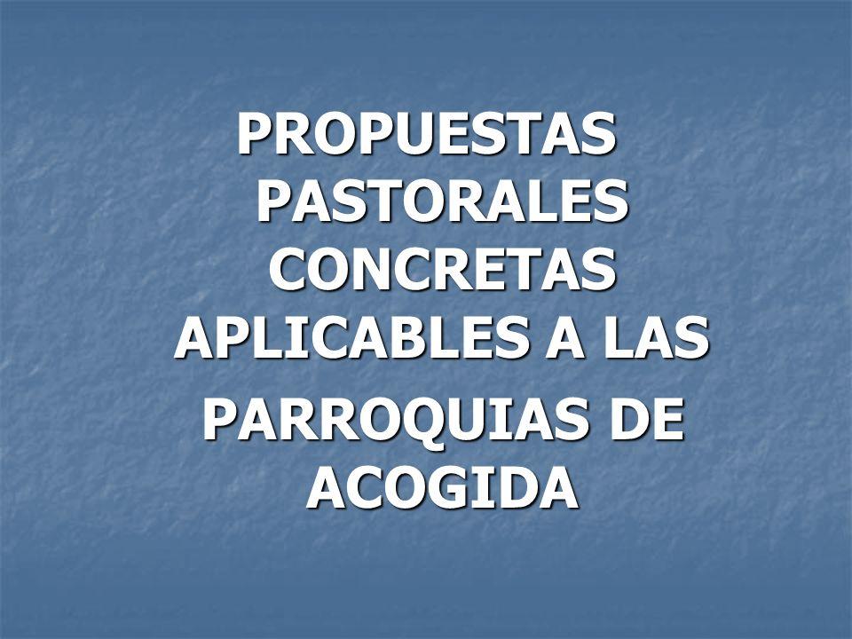 PROPUESTAS PASTORALES CONCRETAS APLICABLES A LAS PARROQUIAS DE ACOGIDA PARROQUIAS DE ACOGIDA