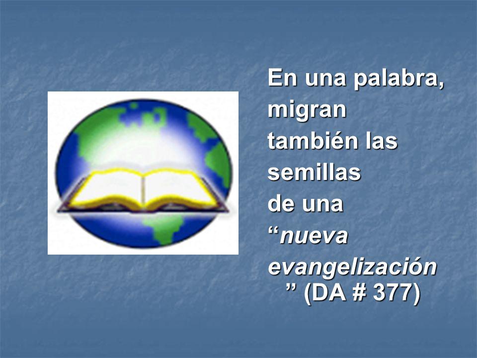 En una palabra, migran también las semillas de una nuevanueva evangelización (DA # 377)