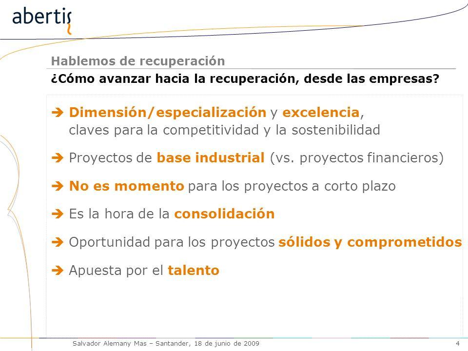 Hablemos de recuperación Salvador Alemany Mas – Santander, 18 de junio de 20094 Dimensión/especialización y excelencia, claves para la competitividad y la sostenibilidad Proyectos de base industrial (vs.